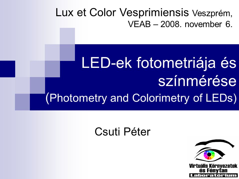 Tartalom LEDek tulajdonságai  Színkép  Élettartam  Stabilitás Fotometria  Érzékelők teljesítménye LEDek mérésekor Színmérés  Módszerek, problémák Lux et Color Vesprimiensis – 2008