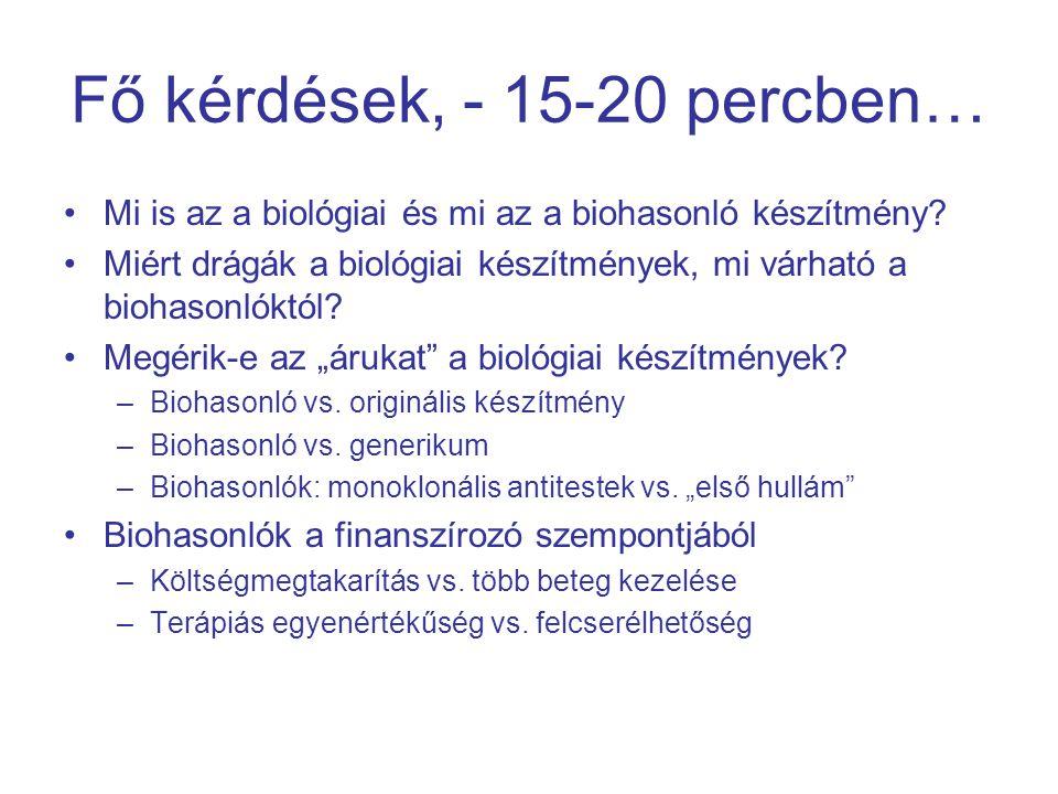 Generikus gyógyszerek és biohasonló gyógyszerek összevetése Kismolekulás generikus készítmények Biohasonló gyógyszerek A molekula másolataTeljesen azonos szerkezetNagyon hasonló szerkezet TermelésKémiai szintézis (általában) Fermentáció (bioszintézis) RegisztrációEU tagállami Bioekvivalencia vizsgálat: az azonos hatóanyag azonos biológiai hasznosíthatósága biztosítja az azonos klinikai hatást (  felcserélhetőség) EU-ban centrális (EMA) Biohasonlósági vizsgálat: a hasonló hatóanyagok összehasonlító preklinikai és klinikai vizsgálatai igazolják a minőséget, hatékonyságot, biztonságosságot, Σ a terápiás egyenértékűséget Regisztrációhoz szük- séges betegszám ~25-70~500 Farmakovigilancia Kockázatkezelés Rutin Rutinszerűen nem kell Külön terv alapján Teljes fejlesztési költség 1-1,5 millió USD160-250 millió USD