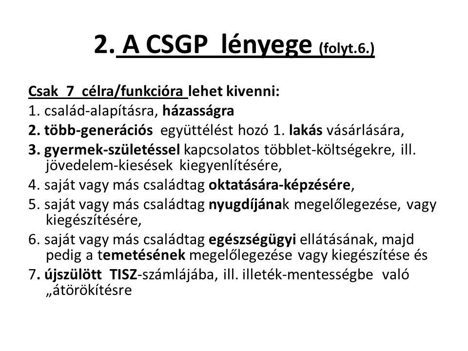 2. A CSGP lényege (folyt.6.) Csak 7 célra/funkcióra lehet kivenni: 1. család-alapításra, házasságra 2. több-generációs együttélést hozó 1. lakás vásár