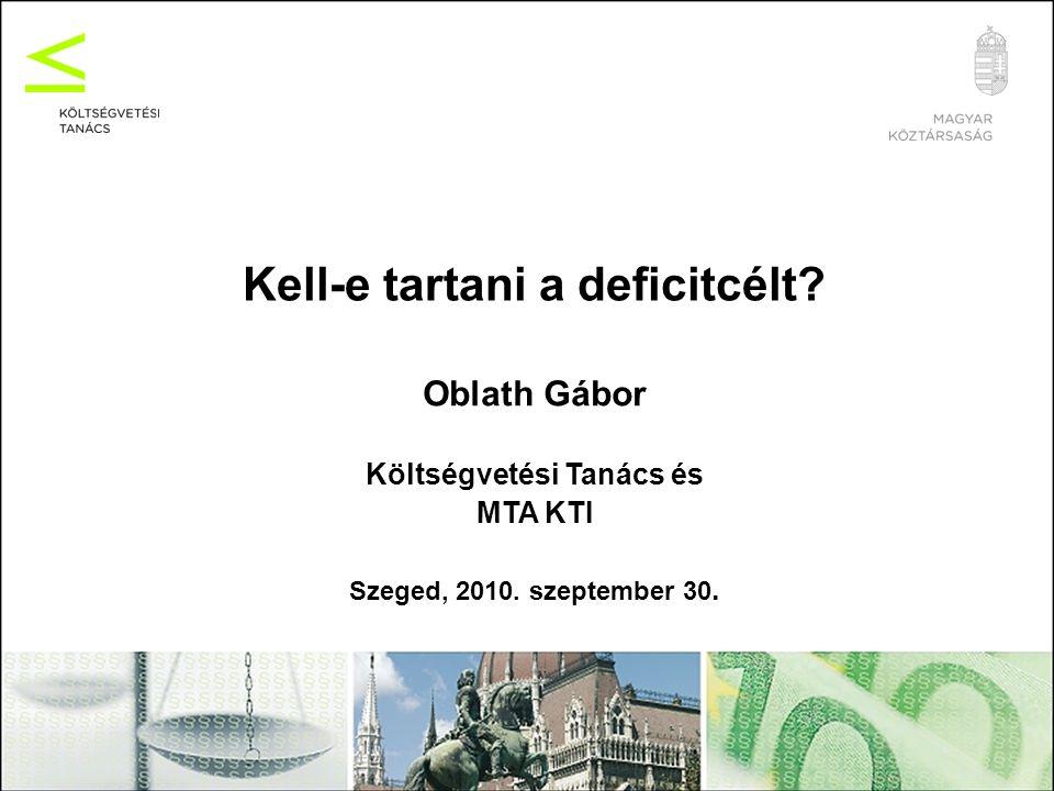 Kell-e tartani a deficitcélt? Oblath Gábor Költségvetési Tanács és MTA KTI Szeged, 2010. szeptember 30.