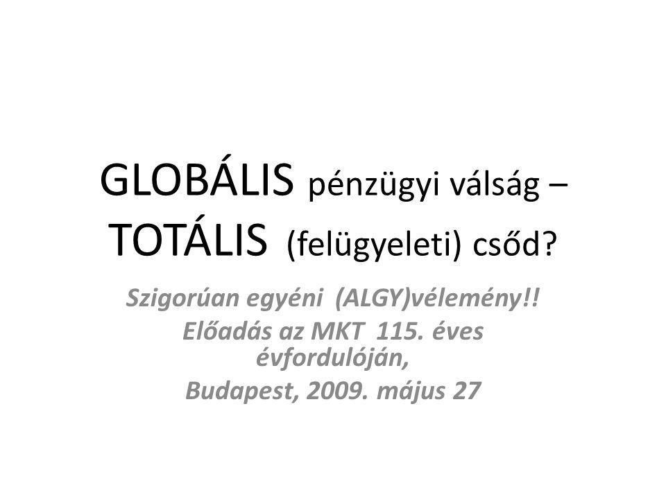 GLOBÁLIS pénzügyi válság – TOTÁLIS (felügyeleti) csőd? Szigorúan egyéni (ALGY)vélemény!! Előadás az MKT 115. éves évfordulóján, Budapest, 2009. május
