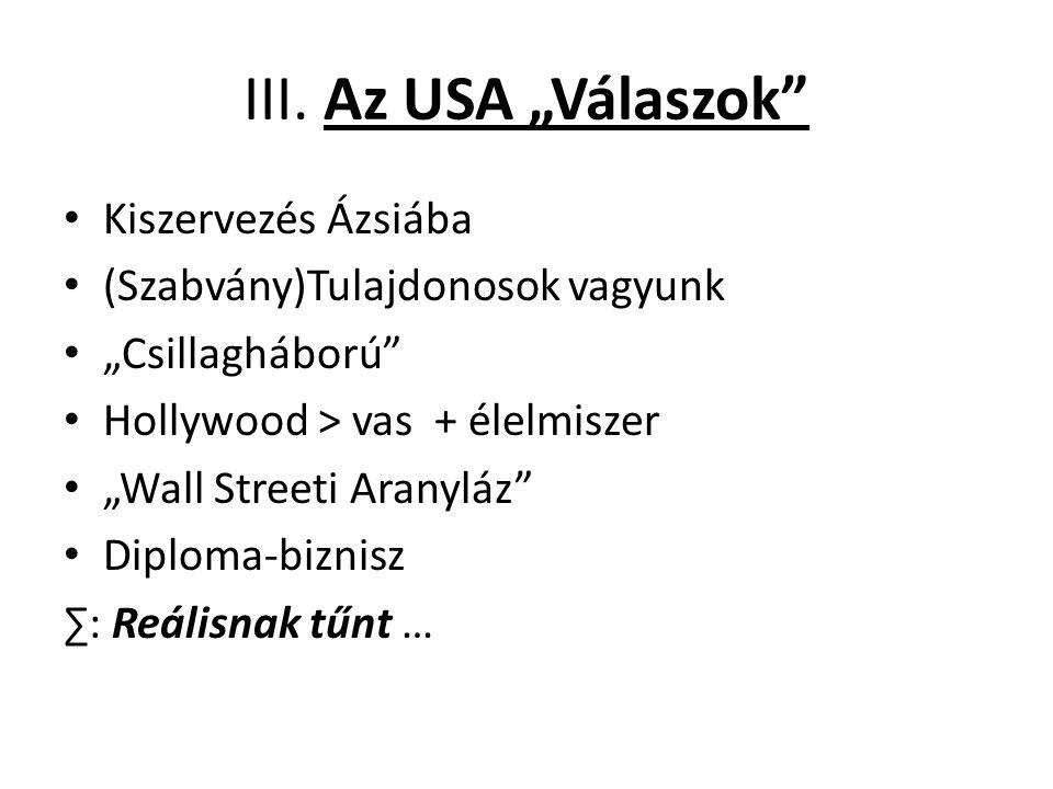 """III. Az USA """"Válaszok"""" Kiszervezés Ázsiába (Szabvány)Tulajdonosok vagyunk """"Csillagháború"""" Hollywood > vas + élelmiszer """"Wall Streeti Aranyláz"""" Diploma"""