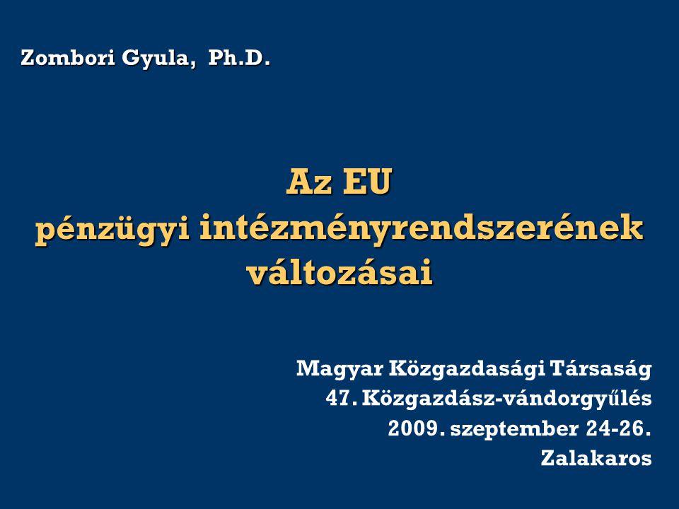 Zombori Gyula, Ph.D. Az EU pénzügyi intézményrendszerének változásai Magyar Közgazdasági Társaság 47. Közgazdász-vándorgy ű lés 2009. szeptember 24-26