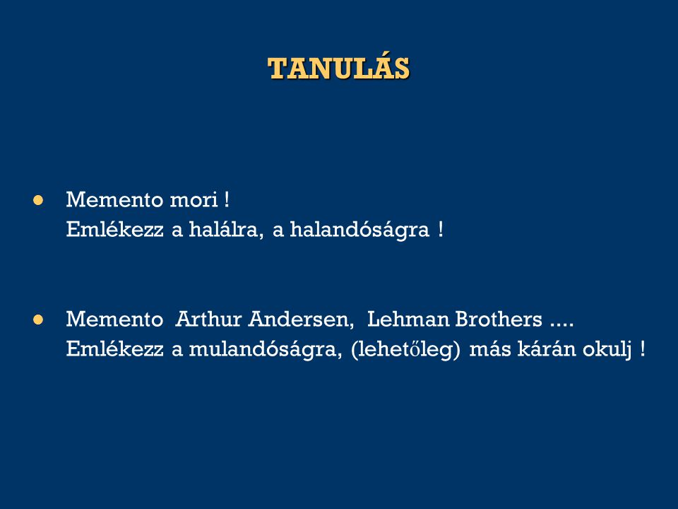 TANULÁS Memento mori ! Emlékezz a halálra, a halandóságra ! Memento Arthur Andersen, Lehman Brothers.... Emlékezz a mulandóságra, (lehet ő leg) más ká