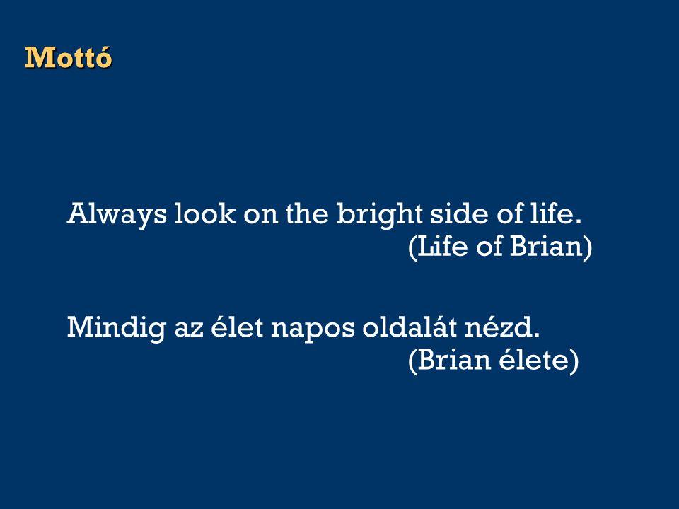 Mottó Always look on the bright side of life. (Life of Brian) Mindig az élet napos oldalát nézd. (Brian élete)