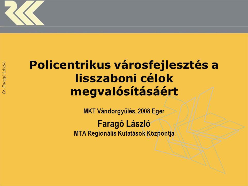 Dr. Faragó László Policentrikus városfejlesztés a lisszaboni célok megvalósításáért MKT Vándorgyűlés, 2008 Eger Faragó László MTA Regionális Kutatások