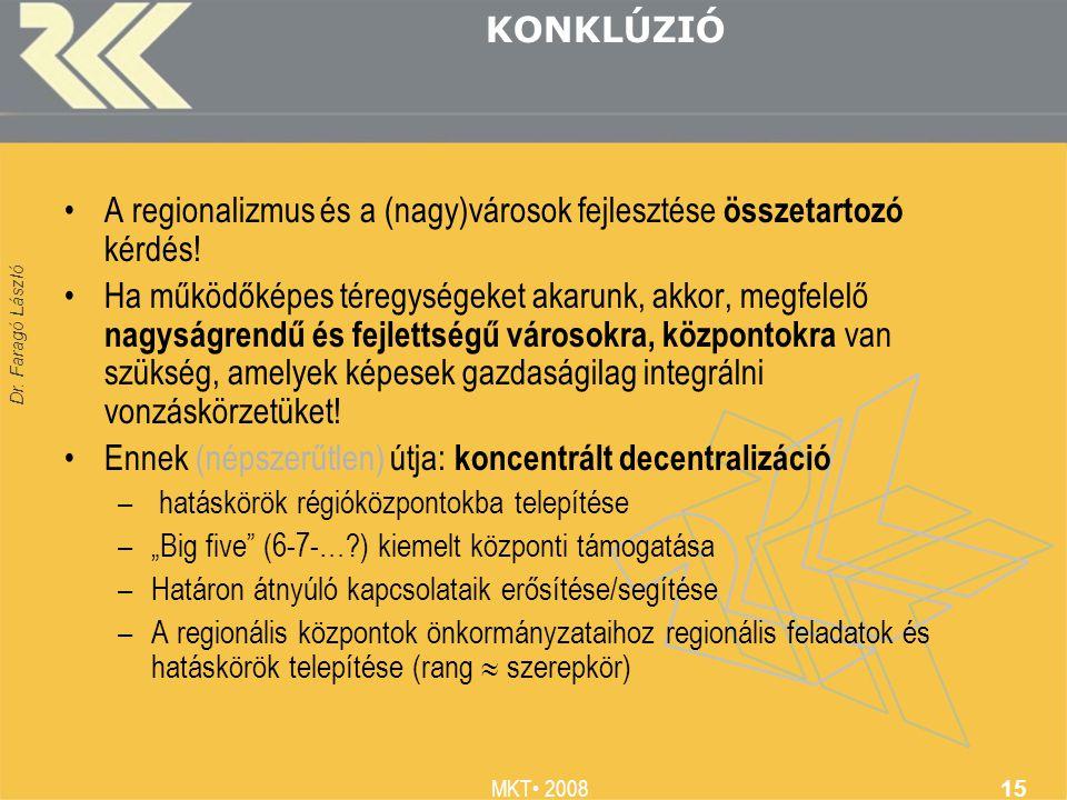 Dr. Faragó László MKT 2008 15 KONKLÚZIÓ A regionalizmus és a (nagy)városok fejlesztése összetartozó kérdés! Ha működőképes téregységeket akarunk, akko