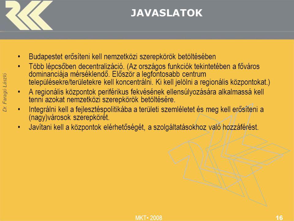 Dr. Faragó László MKT 2008 16 JAVASLATOK Budapestet erősíteni kell nemzetközi szerepkörök betöltésében Több lépcsőben decentralizáció. (Az országos fu
