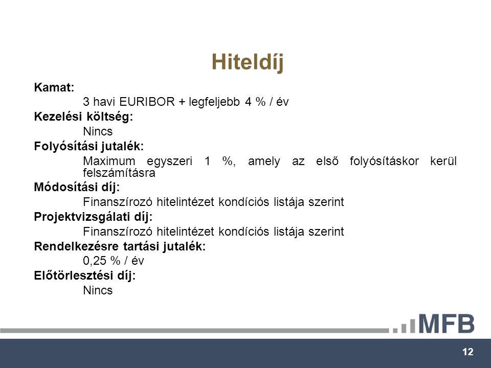 12 Hiteldíj Kamat: 3 havi EURIBOR + legfeljebb 4 % / év Kezelési költség: Nincs Folyósítási jutalék: Maximum egyszeri 1 %, amely az első folyósításkor kerül felszámításra Módosítási díj: Finanszírozó hitelintézet kondíciós listája szerint Projektvizsgálati díj: Finanszírozó hitelintézet kondíciós listája szerint Rendelkezésre tartási jutalék: 0,25 % / év Előtörlesztési díj: Nincs