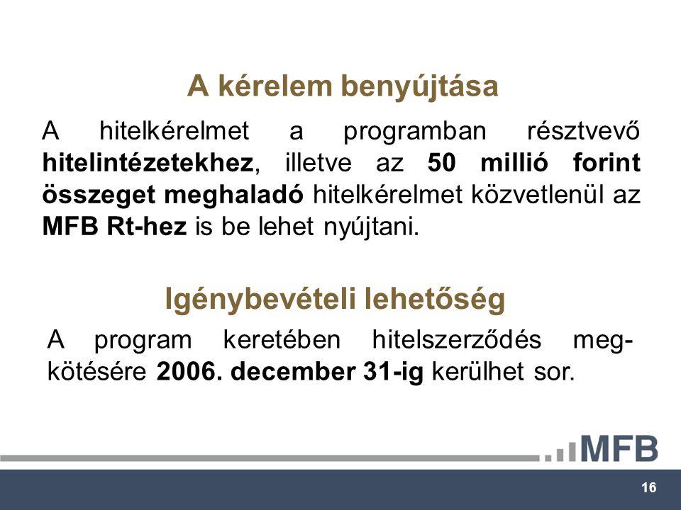 16 A kérelem benyújtása A hitelkérelmet a programban résztvevő hitelintézetekhez, illetve az 50 millió forint összeget meghaladó hitelkérelmet közvetlenül az MFB Rt-hez is be lehet nyújtani.