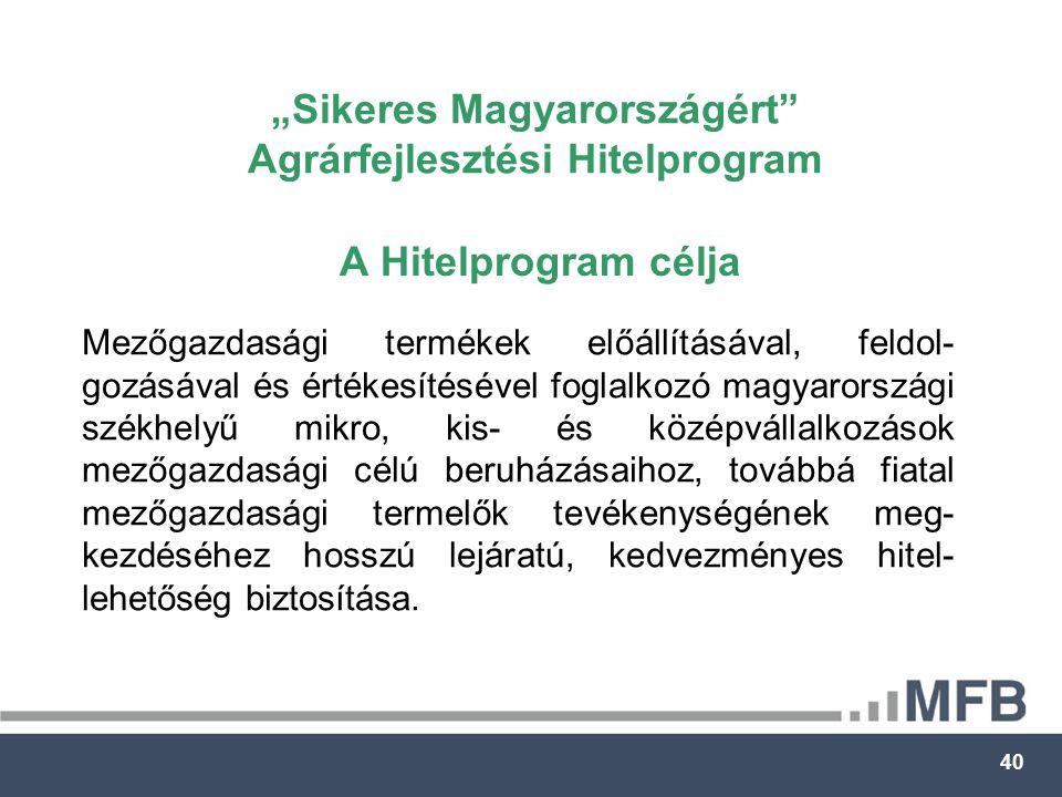 """40 """"Sikeres Magyarországért Agrárfejlesztési Hitelprogram A Hitelprogram célja Mezőgazdasági termékek előállításával, feldol- gozásával és értékesítésével foglalkozó magyarországi székhelyű mikro, kis- és középvállalkozások mezőgazdasági célú beruházásaihoz, továbbá fiatal mezőgazdasági termelők tevékenységének meg- kezdéséhez hosszú lejáratú, kedvezményes hitel- lehetőség biztosítása."""