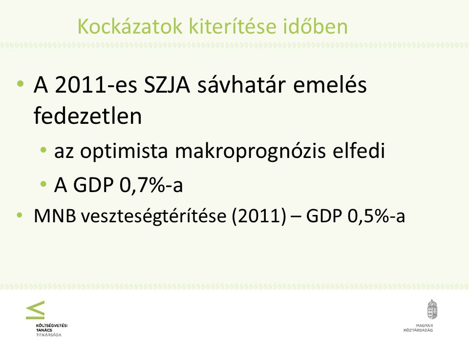 Kockázatok kiterítése időben A 2011-es SZJA sávhatár emelés fedezetlen az optimista makroprognózis elfedi A GDP 0,7%-a MNB veszteségtérítése (2011) – GDP 0,5%-a