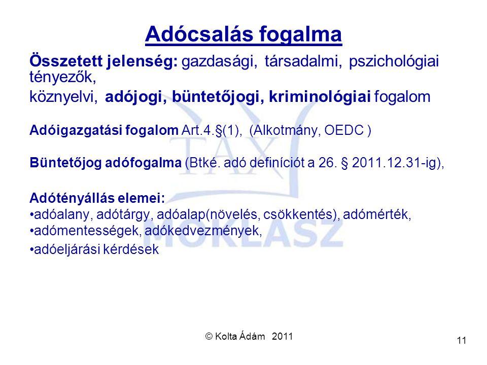 © Kolta Ádám 2011 11 Adócsalás fogalma Összetett jelenség: gazdasági, társadalmi, pszichológiai tényezők, köznyelvi, adójogi, büntetőjogi, kriminológi