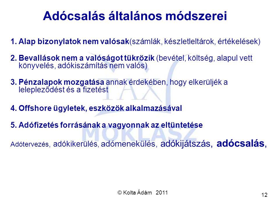 © Kolta Ádám 2011 12 Adócsalás általános módszerei 1.Alap bizonylatok nem valósak(számlák, készletleltárok, értékelések) 2.Bevallások nem a valóságot