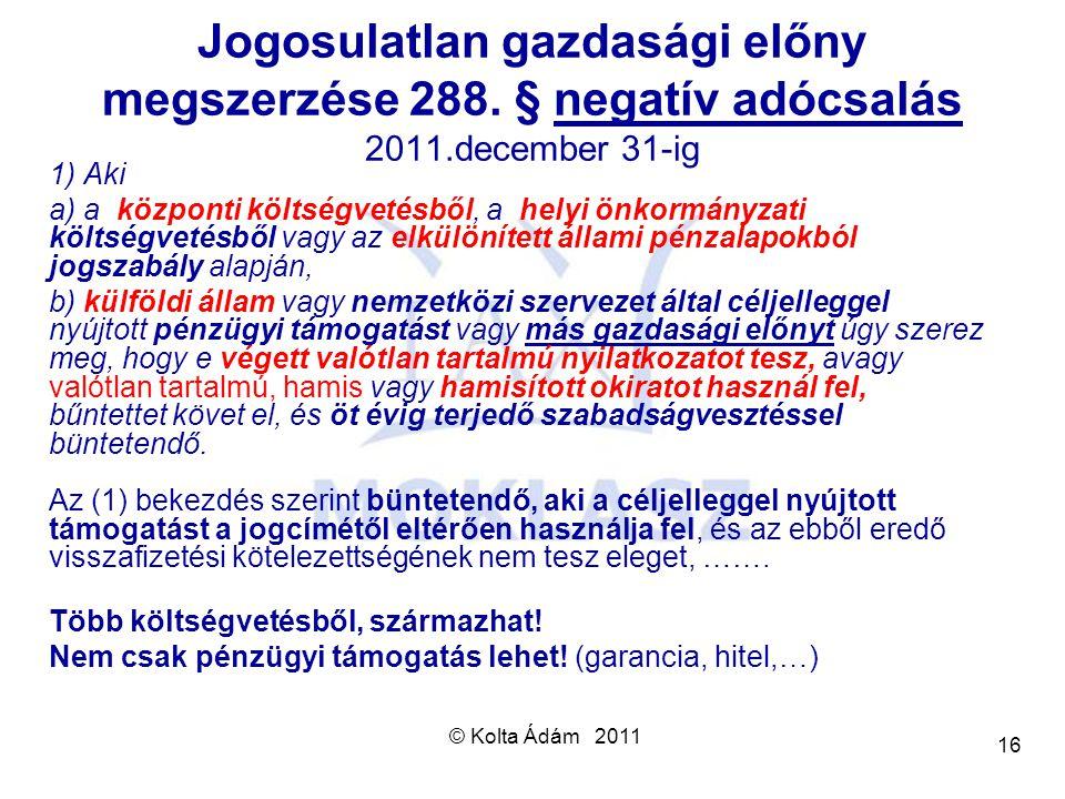 © Kolta Ádám 2011 16 Jogosulatlan gazdasági előny megszerzése 288. § negatív adócsalás 2011.december 31-ig 1) Aki a) a központi költségvetésből, a hel