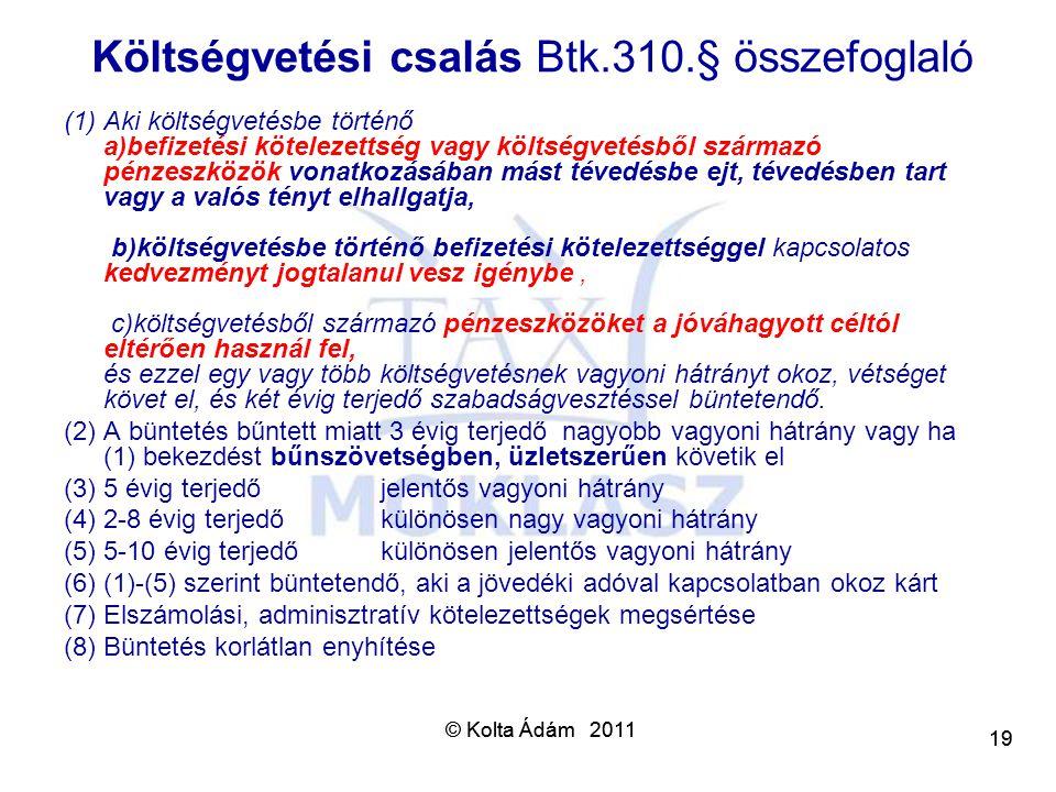 © Kolta Ádám 2011 19 © Kolta Ádám 2011 19 Költségvetési csalás Btk.310.§ összefoglaló (1)Aki költségvetésbe történő a)befizetési kötelezettség vagy kö