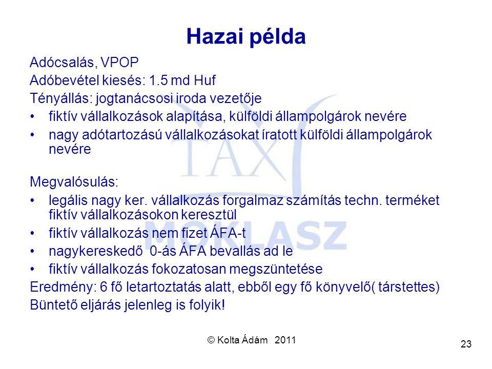 © Kolta Ádám 2011 23 Hazai példa Adócsalás, VPOP Adóbevétel kiesés: 1.5 md Huf Tényállás: jogtanácsosi iroda vezetője fiktív vállalkozások alapítása,