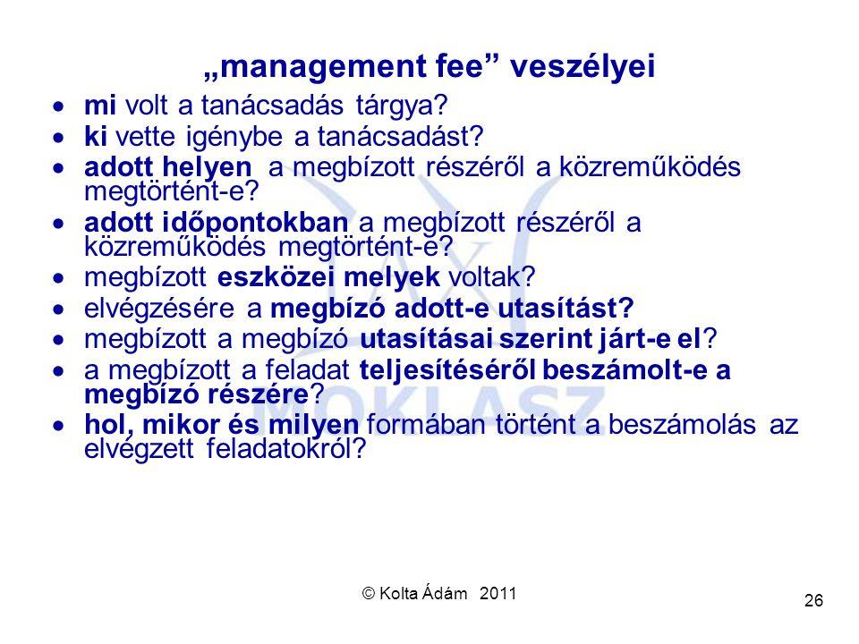 """© Kolta Ádám 2011 26 """"management fee"""" veszélyei  mi volt a tanácsadás tárgya?  ki vette igénybe a tanácsadást?  adott helyen a megbízott részéről a"""