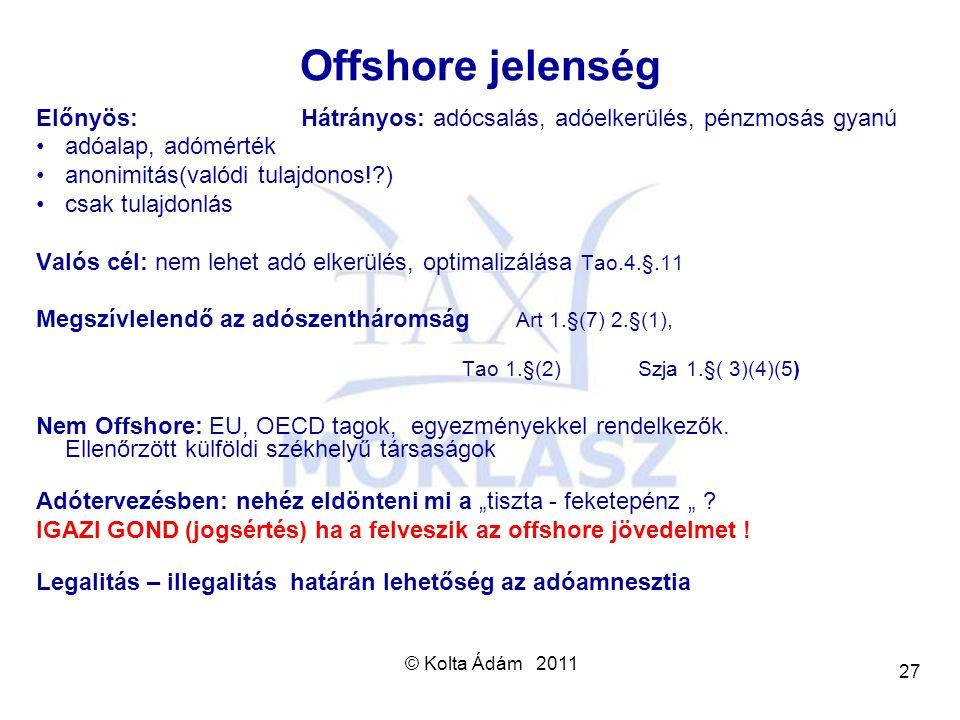 © Kolta Ádám 2011 27 Offshore jelenség Előnyös: Hátrányos: adócsalás, adóelkerülés, pénzmosás gyanú adóalap, adómérték anonimitás(valódi tulajdonos!?)