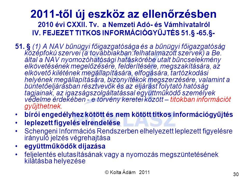 © Kolta Ádám 2011 30 2011-től új eszköz az ellenőrzésben 2010 évi CXXII. Tv. a Nemzeti Adó- és Vámhivatalról IV. FEJEZET TITKOS INFORMÁCIÓGYŰJTÉS 51.§