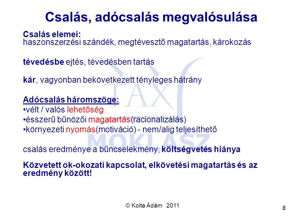© Kolta Ádám 2011 8 Csalás, adócsalás megvalósulása Csalás elemei: haszonszerzési szándék, megtévesztő magatartás, károkozás tévedésbe ejtés, tévedésb
