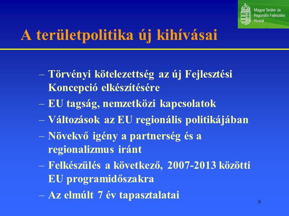 6 A területpolitika új kihívásai –Törvényi kötelezettség az új Fejlesztési Koncepció elkészítésére –EU tagság, nemzetközi kapcsolatok –Változások az EU regionális politikájában –Növekvő igény a partnerség és a regionalizmus iránt –Felkészülés a következő, 2007-2013 közötti EU programidőszakra –Az elmúlt 7 év tapasztalatai