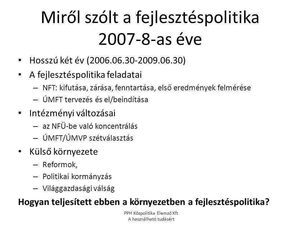Miről szólt a fejlesztéspolitika 2007-8-as éve Hosszú két év (2006.06.30-2009.06.30) A fejlesztéspolitika feladatai – NFT: kifutása, zárása, fenntartása, első eredmények felmérése – ÚMFT tervezés és el/beindítása Intézményi változásai – az NFÜ-be való koncentrálás – ÚMFT/ÚMVP szétválasztás Külső környezete – Reformok, – Politikai kormányzás – Világgazdasági válság Hogyan teljesített ebben a környezetben a fejlesztéspolitika.