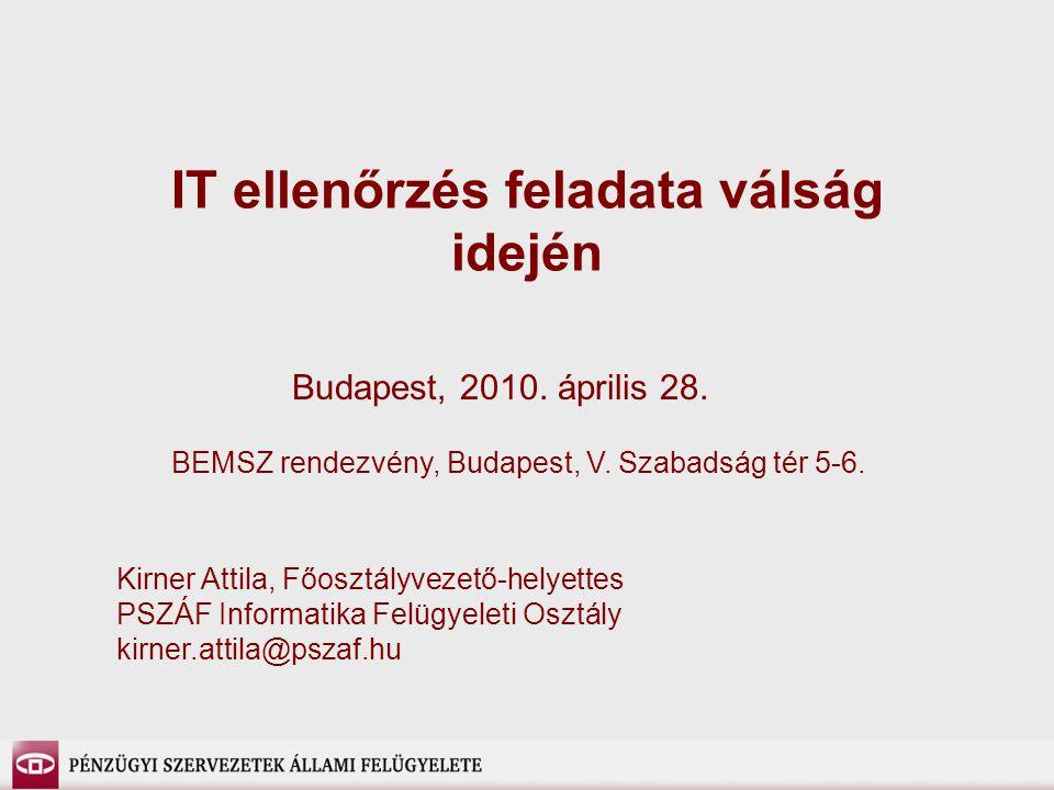 IT ellenőrzés feladata válság idején BEMSZ rendezvény, Budapest, V. Szabadság tér 5-6. Kirner Attila, Főosztályvezető-helyettes PSZÁF Informatika Felü