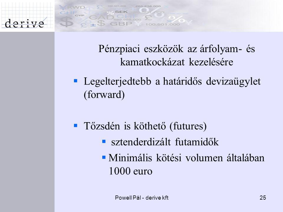 Powell Pál - derive kft25 Pénzpiaci eszközök az árfolyam- és kamatkockázat kezelésére  Legelterjedtebb a határidős devizaügylet (forward)  Tőzsdén is köthető (futures)  sztenderdizált futamidők  Minimális kötési volumen általában 1000 euro
