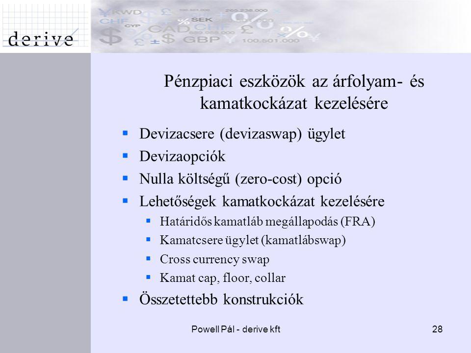 Powell Pál - derive kft28 Pénzpiaci eszközök az árfolyam- és kamatkockázat kezelésére  Devizacsere (devizaswap) ügylet  Devizaopciók  Nulla költségű (zero-cost) opció  Lehetőségek kamatkockázat kezelésére  Határidős kamatláb megállapodás (FRA)  Kamatcsere ügylet (kamatlábswap)  Cross currency swap  Kamat cap, floor, collar  Összetettebb konstrukciók