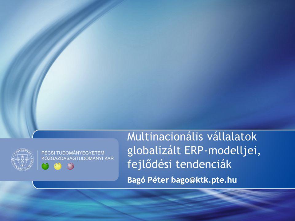 Multinacionális vállalatok globalizált ERP-modelljei, fejlődési tendenciák Bagó Péter bago@ktk.pte.hu