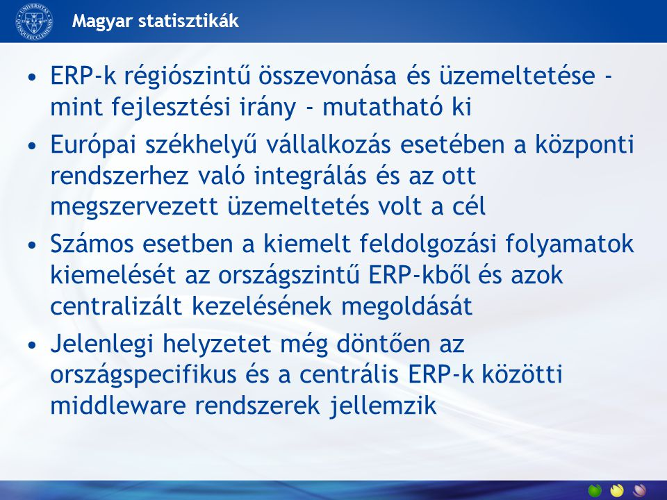 Magyar statisztikák ERP-k régiószintű összevonása és üzemeltetése - mint fejlesztési irány - mutatható ki Európai székhelyű vállalkozás esetében a központi rendszerhez való integrálás és az ott megszervezett üzemeltetés volt a cél Számos esetben a kiemelt feldolgozási folyamatok kiemelését az országszintű ERP-kből és azok centralizált kezelésének megoldását Jelenlegi helyzetet még döntően az országspecifikus és a centrális ERP-k közötti middleware rendszerek jellemzik