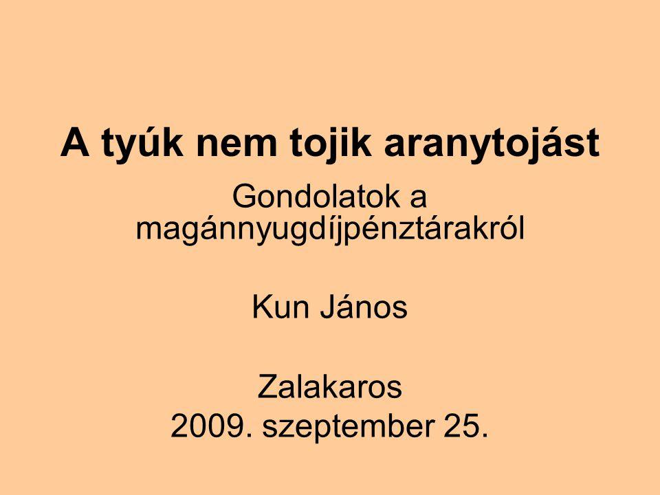 A tyúk nem tojik aranytojást Gondolatok a magánnyugdíjpénztárakról Kun János Zalakaros 2009.
