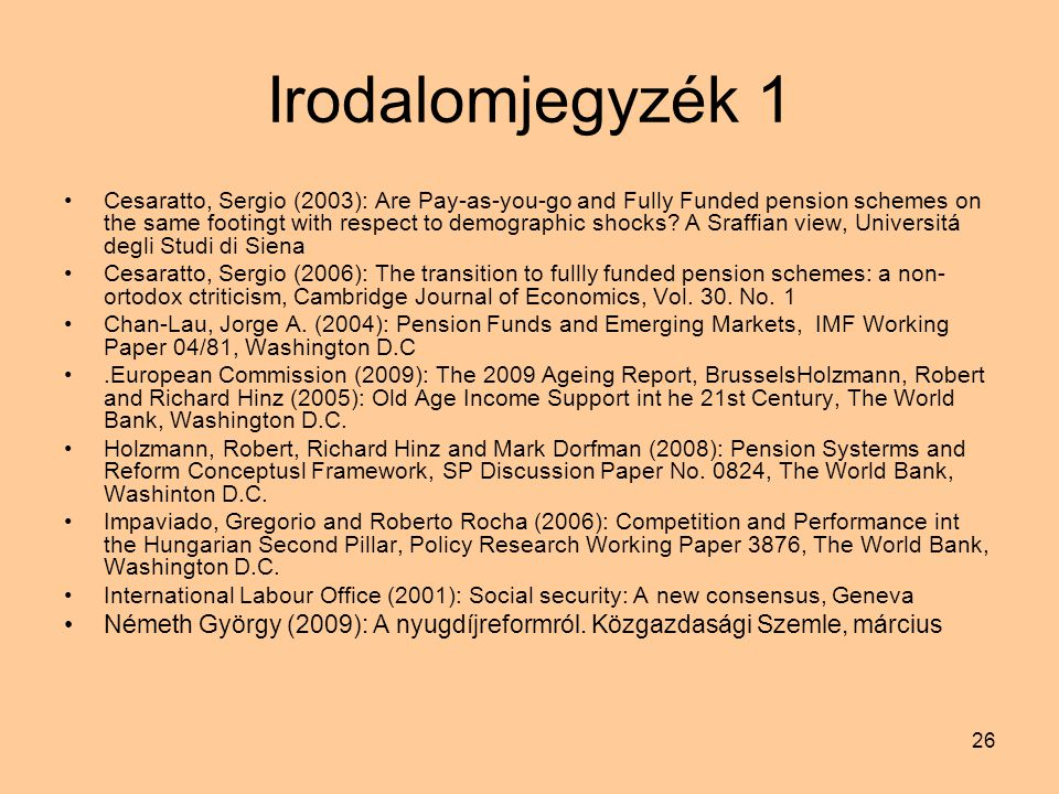 26 Irodalomjegyzék 1 Cesaratto, Sergio (2003): Are Pay-as-you-go and Fully Funded pension schemes on the same footingt with respect to demographic shocks.