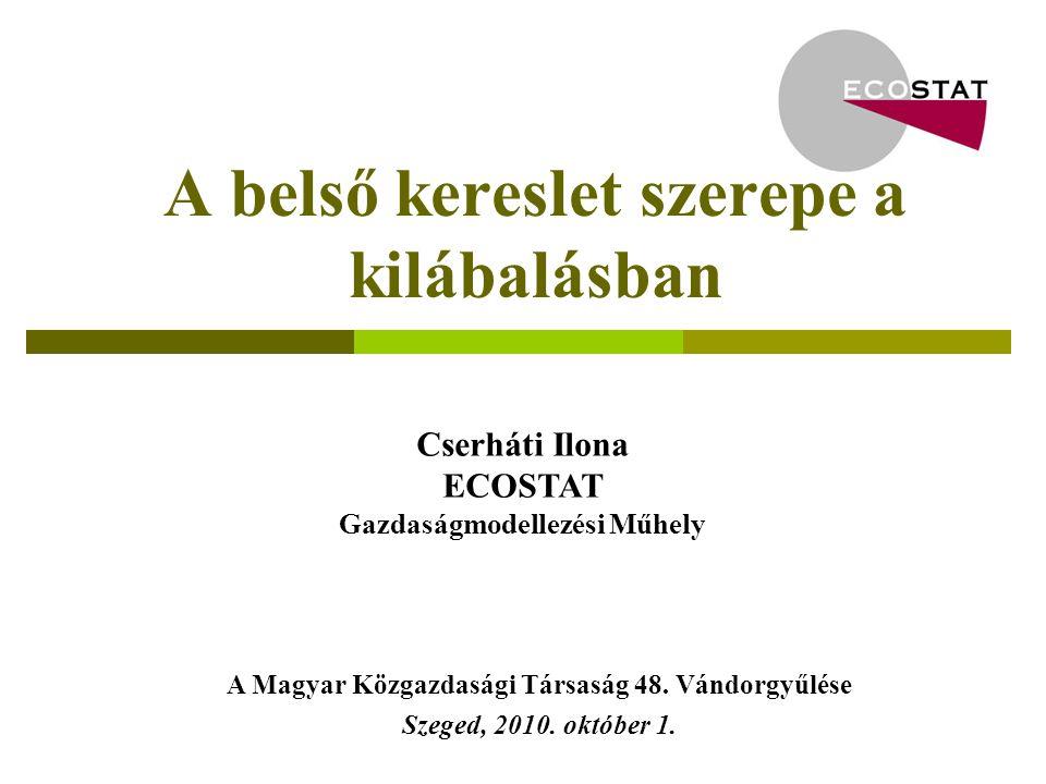 A belső kereslet szerepe a kilábalásban Cserháti Ilona ECOSTAT Gazdaságmodellezési Műhely A Magyar Közgazdasági Társaság 48.