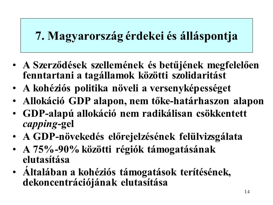 14 A Szerződések szellemének és betűjének megfelelően fenntartani a tagállamok közötti szolidaritást A kohéziós politika növeli a versenyképességet Allokáció GDP alapon, nem tőke-határhaszon alapon GDP-alapú allokáció nem radikálisan csökkentett capping-gel A GDP-növekedés előrejelzésének felülvizsgálata A 75%-90% közötti régiók támogatásának elutasítása Általában a kohéziós támogatások terítésének, dekoncentrációjának elutasítása 7.