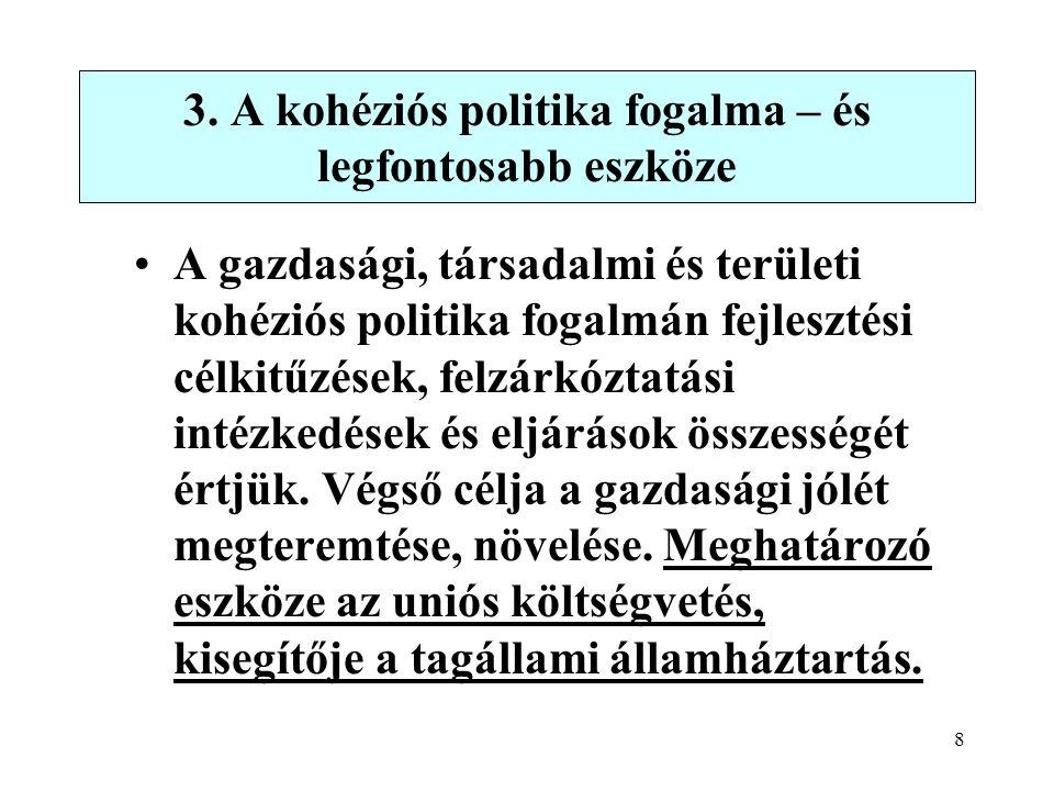 8 3. A kohéziós politika fogalma – és legfontosabb eszköze A gazdasági, társadalmi és területi kohéziós politika fogalmán fejlesztési célkitűzések, fe