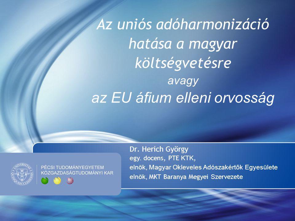 Az uniós adóharmonizáció hatása a magyar költségvetésre avagy az EU áfium elleni orvosság Dr. Herich György e gy. docens, PTE KTK, elnök, Magyar Oklev