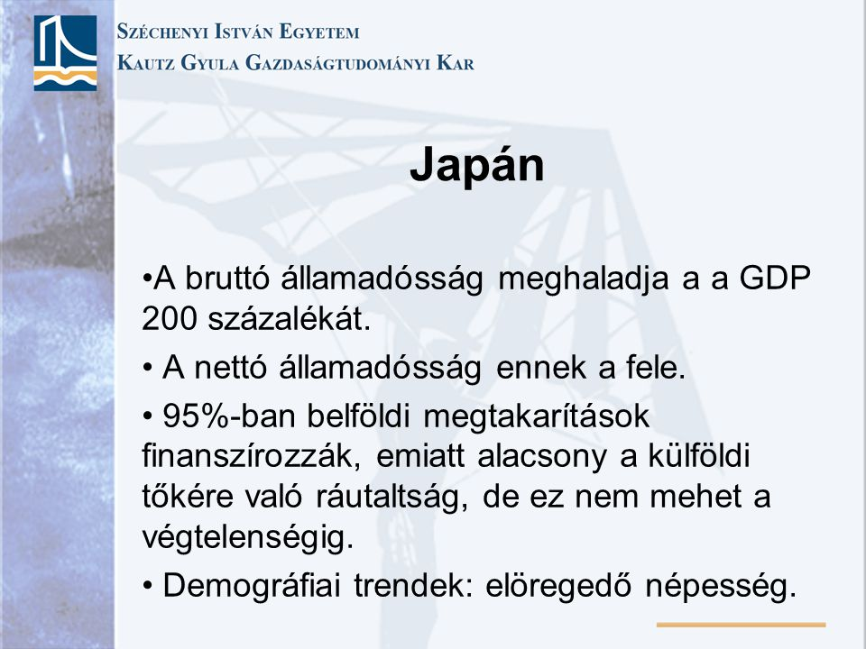 Japán A bruttó államadósság meghaladja a a GDP 200 százalékát. A nettó államadósság ennek a fele. 95%-ban belföldi megtakarítások finanszírozzák, emia