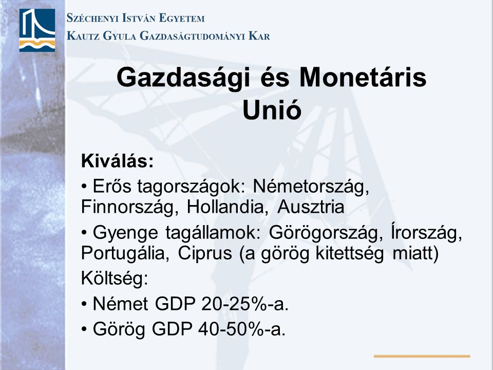 Gazdasági és Monetáris Unió Kiválás: Erős tagországok: Németország, Finnország, Hollandia, Ausztria Gyenge tagállamok: Görögország, Írország, Portugál