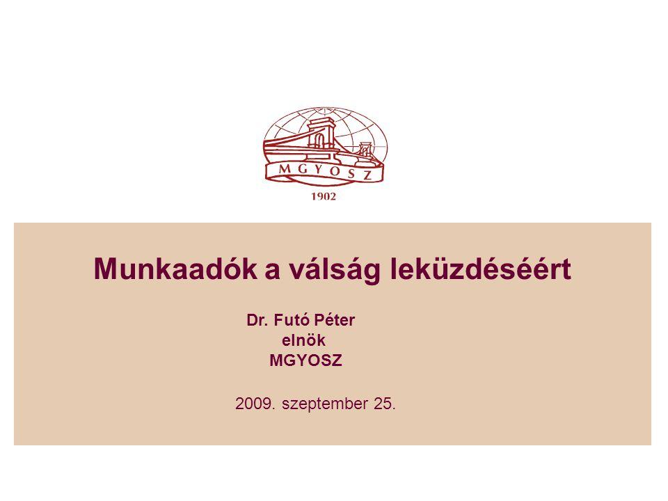 Munkaadók a válság leküzdéséért 2009. szeptember 25. Dr. Futó Péter elnök MGYOSZ