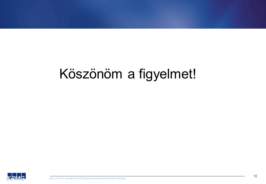 © 2004 KPMG. All rights reserved. The KPMG logo and name are trademarks of KPMG International. 10 Köszönöm a figyelmet!