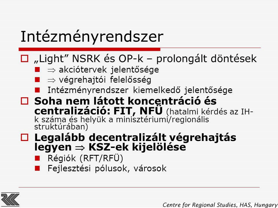 """Intézményrendszer  """"Light NSRK és OP-k – prolongált döntések  akciótervek jelentősége  végrehajtói felelősség Intézményrendszer kiemelkedő jelentősége  Soha nem látott koncentráció és centralizáció: FIT, NFÜ (hatalmi kérdés az IH- k száma és helyük a minisztériumi/regionális struktúrában)  Legalább decentralizált végrehajtás legyen  KSZ-ek kijelölése Régiók (RFT/RFÜ) Fejlesztési pólusok, városok"""