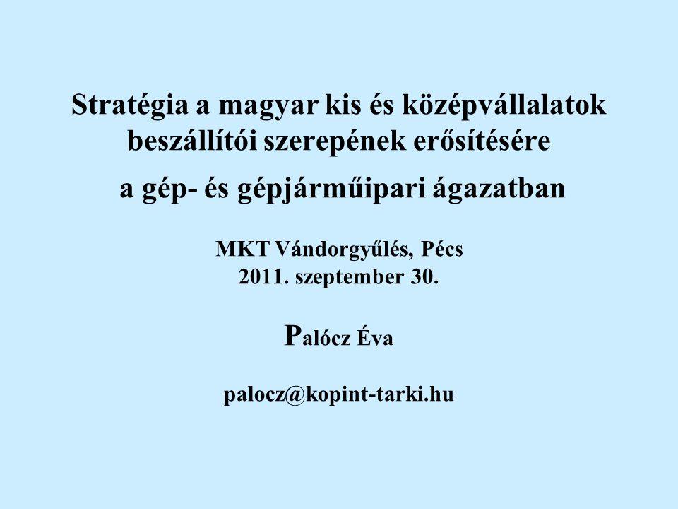 Stratégia a magyar kis és középvállalatok beszállítói szerepének erősítésére a gép- és gépjárműipari ágazatban MKT Vándorgyűlés, Pécs 2011. szeptember