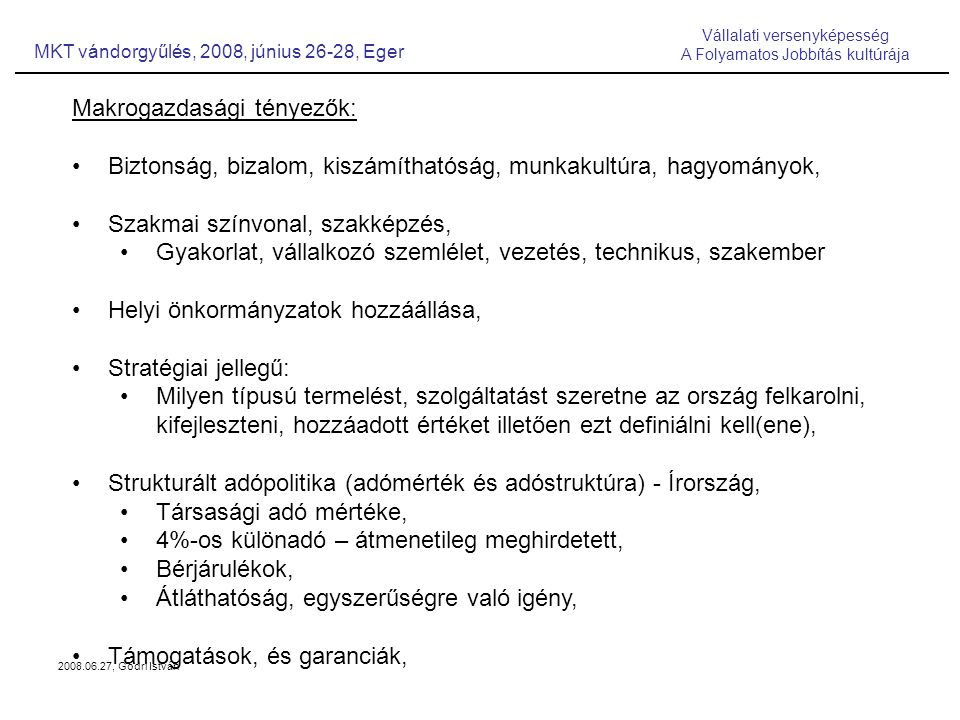2008.06.27, Gödri István Makrogazdasági tényezők: Biztonság, bizalom, kiszámíthatóság, munkakultúra, hagyományok, Szakmai színvonal, szakképzés, Gyakorlat, vállalkozó szemlélet, vezetés, technikus, szakember Helyi önkormányzatok hozzáállása, Stratégiai jellegű: Milyen típusú termelést, szolgáltatást szeretne az ország felkarolni, kifejleszteni, hozzáadott értéket illetően ezt definiálni kell(ene), Strukturált adópolitika (adómérték és adóstruktúra) - Írország, Társasági adó mértéke, 4%-os különadó – átmenetileg meghirdetett, Bérjárulékok, Átláthatóság, egyszerűségre való igény, Támogatások, és garanciák, MKT vándorgyűlés, 2008, június 26-28, Eger Vállalati versenyképesség A Folyamatos Jobbítás kultúrája