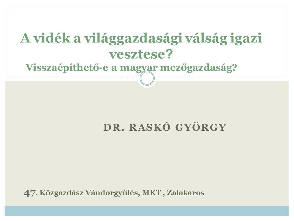 DR. RASKÓ GYÖRGY A vidék a világgazdasági válság igazi vesztese ? Visszaépíthető-e a magyar mezőgazdaság? 47. Közgazdász Vándorgyűlés, MKT, Zalakaros