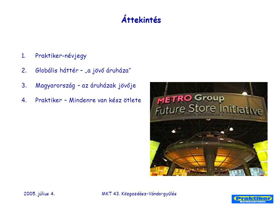 """2005. július 4.MKT 43. Közgazdász-Vándorgyűlés 1.Praktiker-névjegy 2.Globális háttér – """"a jövő áruháza"""" 3.Magyarország – az áruházak jövője 4.Praktike"""