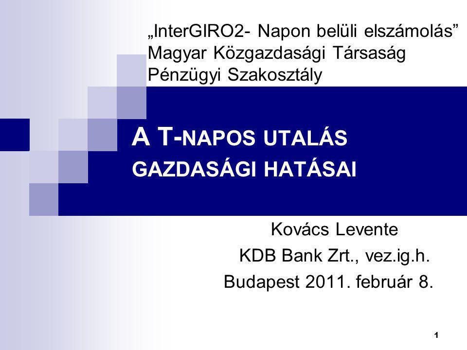 """1 A T- NAPOS UTALÁS GAZDASÁGI HATÁSAI Kovács Levente KDB Bank Zrt., vez.ig.h. Budapest 2011. február 8. """"InterGIRO2- Napon belüli elszámolás"""" Magyar K"""