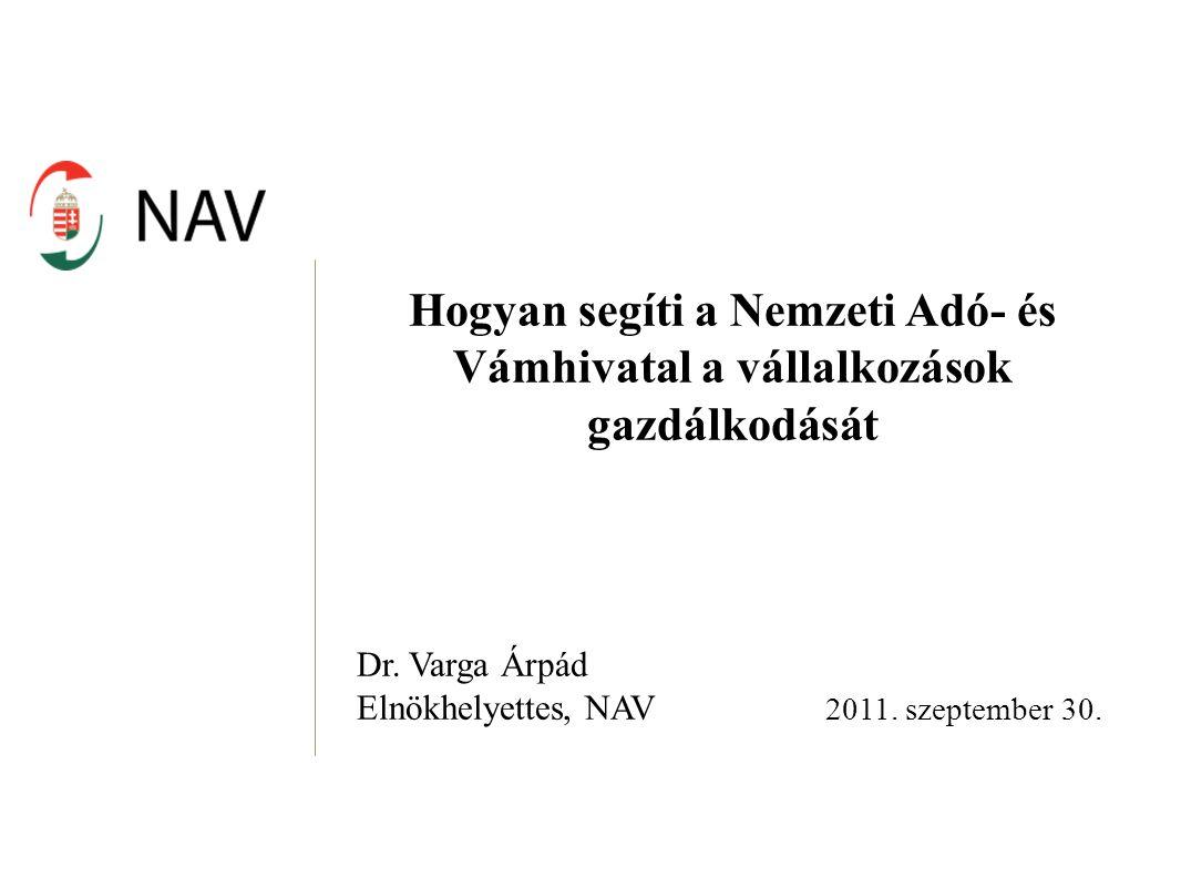 Hogyan segíti a Nemzeti Adó- és Vámhivatal a vállalkozások gazdálkodását Dr. Varga Árpád Elnökhelyettes, NAV 2011. szeptember 30.