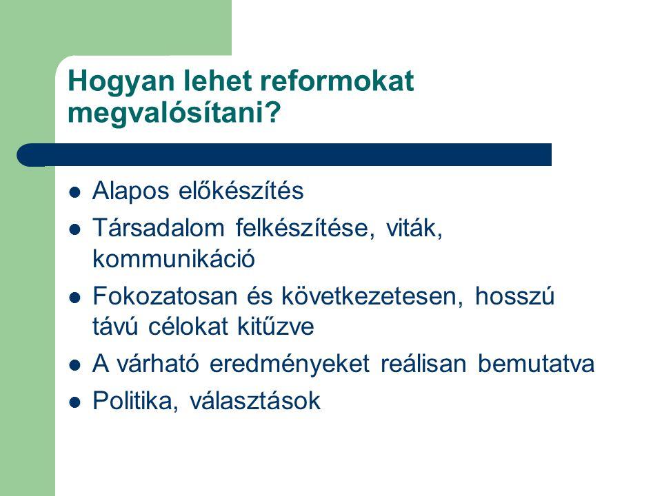 Hogyan lehet reformokat megvalósítani? Alapos előkészítés Társadalom felkészítése, viták, kommunikáció Fokozatosan és következetesen, hosszú távú célo
